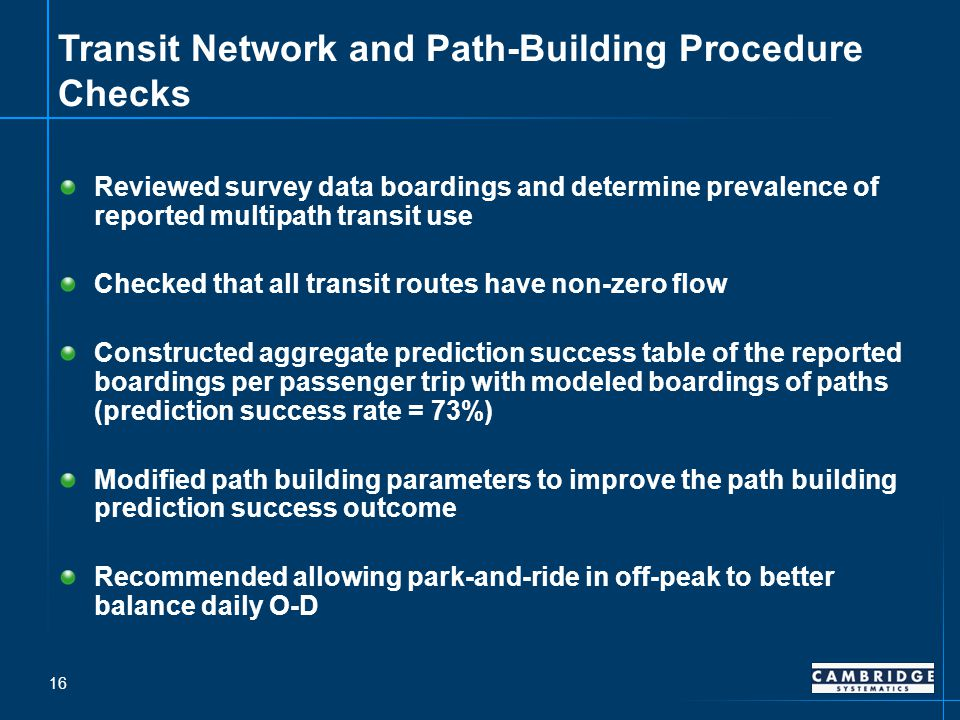 Transit Network and Path-Building Procedure Checks Reviewed survey data boardings and determine prevalence of reported multipath transit use Checked that all transit routes have non-zero flow Constructed aggregate prediction success table of the reported boardings per passenger trip with modeled boardings of paths (prediction success rate = 73%) Modified path building parameters to improve the path building prediction success outcome Recommended allowing park-and-ride in off-peak to better balance daily O-D 16