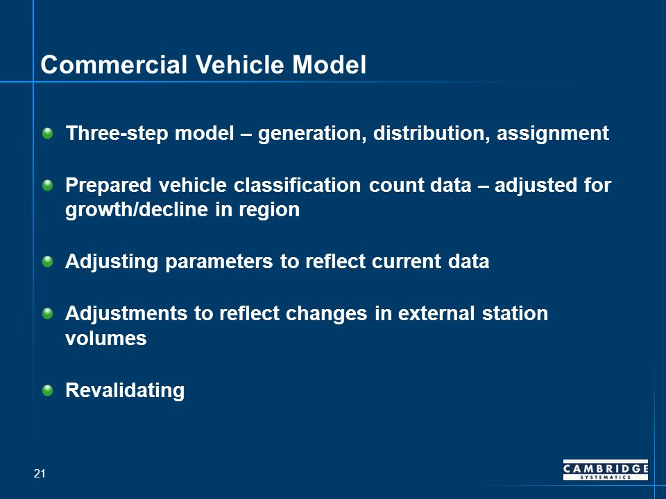 Commercial Vehicle Model Three-step model – generation, distribution, assignment Prepared vehicle classification count data – adjusted for growth/decline in region Adjusting parameters to reflect current data Adjustments to reflect changes in external station volumes Revalidating 21