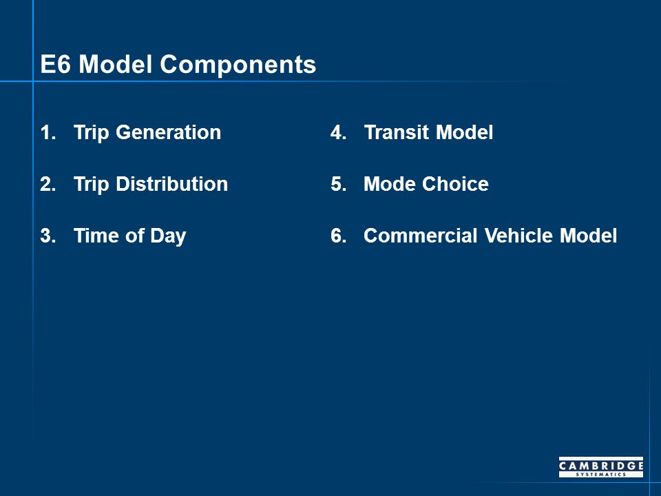 E6 Model Components 1.Trip Generation 2.Trip Distribution 3.Time of Day 4.Transit Model 5.Mode Choice 6.Commercial Vehicle Model