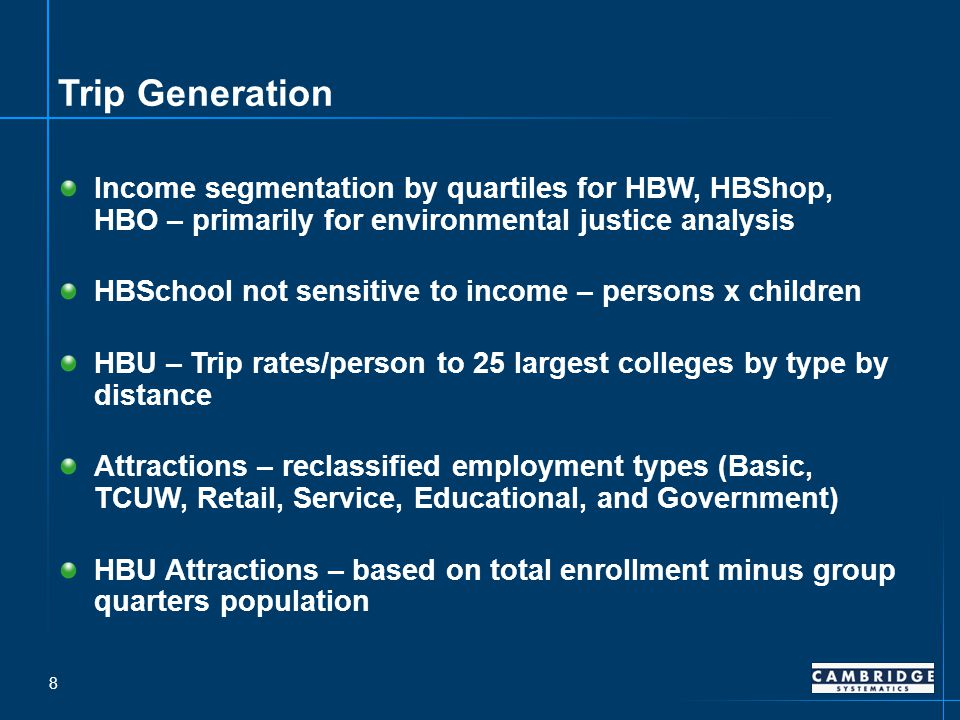 Trip Generation Income segmentation by quartiles for HBW, HBShop, HBO – primarily for environmental justice analysis HBSchool not sensitive to income – persons x children HBU – Trip rates/person to 25 largest colleges by type by distance Attractions – reclassified employment types (Basic, TCUW, Retail, Service, Educational, and Government) HBU Attractions – based on total enrollment minus group quarters population 8
