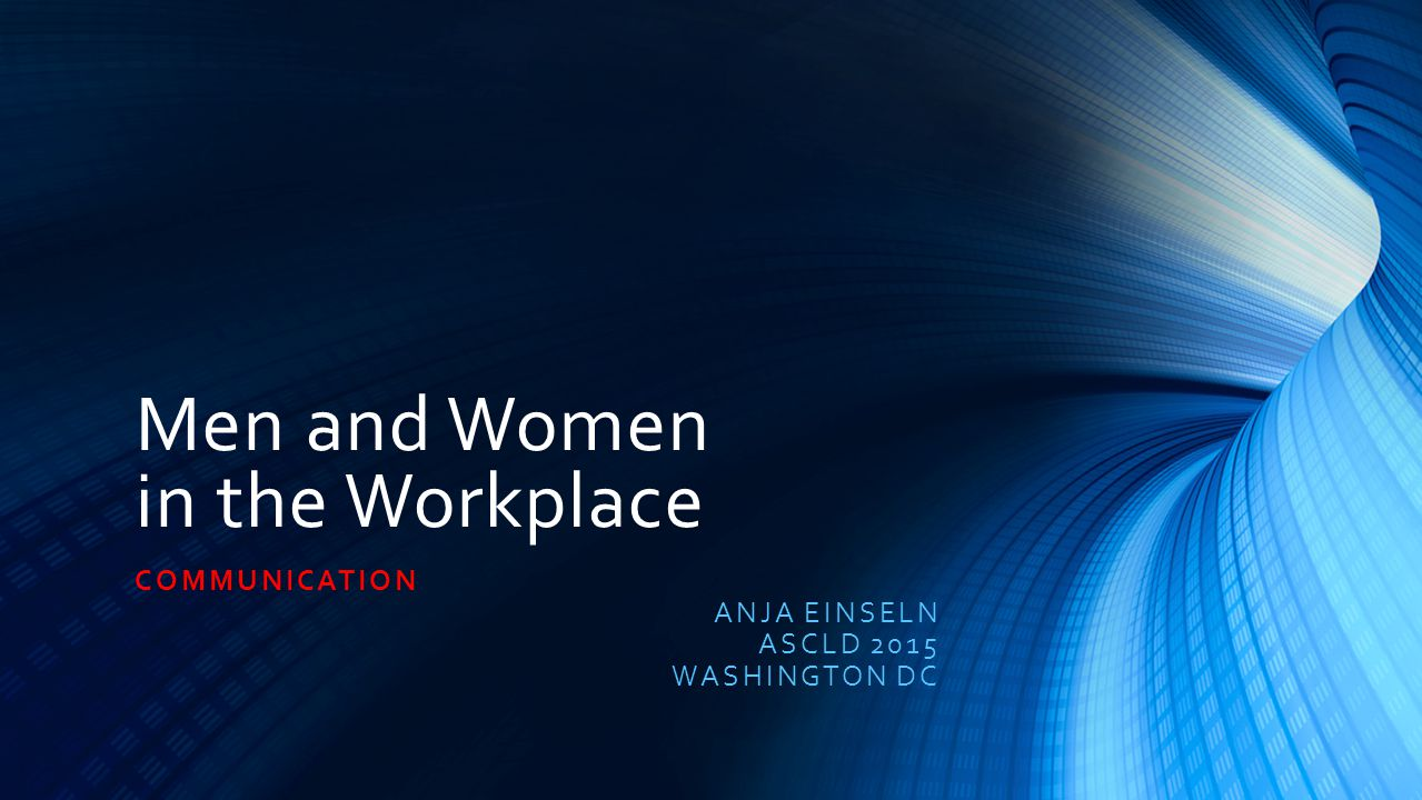 Men and Women in the Workplace COMMUNICATION ANJA EINSELN ASCLD 2015 WASHINGTON DC