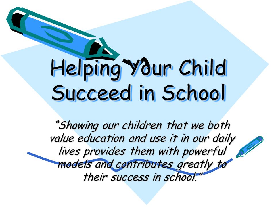 Helping Your Child Succeed in School Showing our children that we both value education and use it in our daily lives provides them with powerful models and contributes greatly to their success in school.