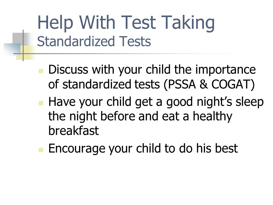 Help With Test Taking Standardized Tests Discuss with your child the importance of standardized tests (PSSA & COGAT) Have your child get a good night's sleep the night before and eat a healthy breakfast Encourage your child to do his best