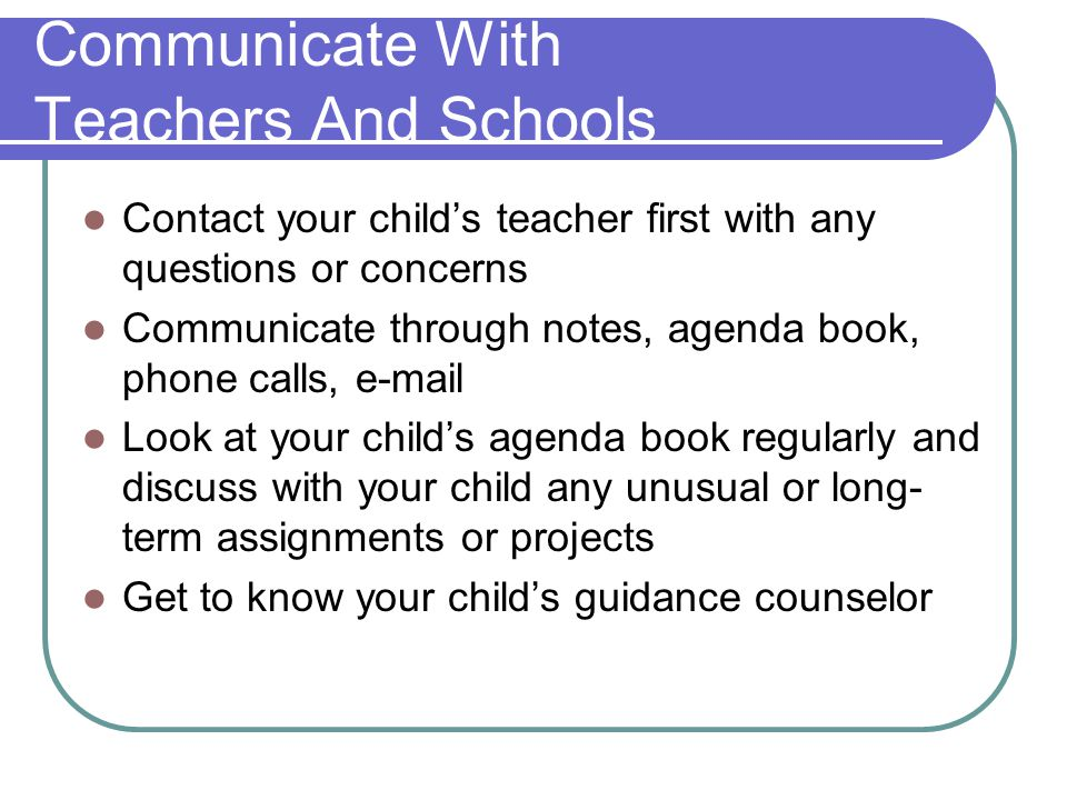 Communicate With Teachers And Schools Contact your child's teacher first with any questions or concerns Communicate through notes, agenda book, phone calls,  Look at your child's agenda book regularly and discuss with your child any unusual or long- term assignments or projects Get to know your child's guidance counselor