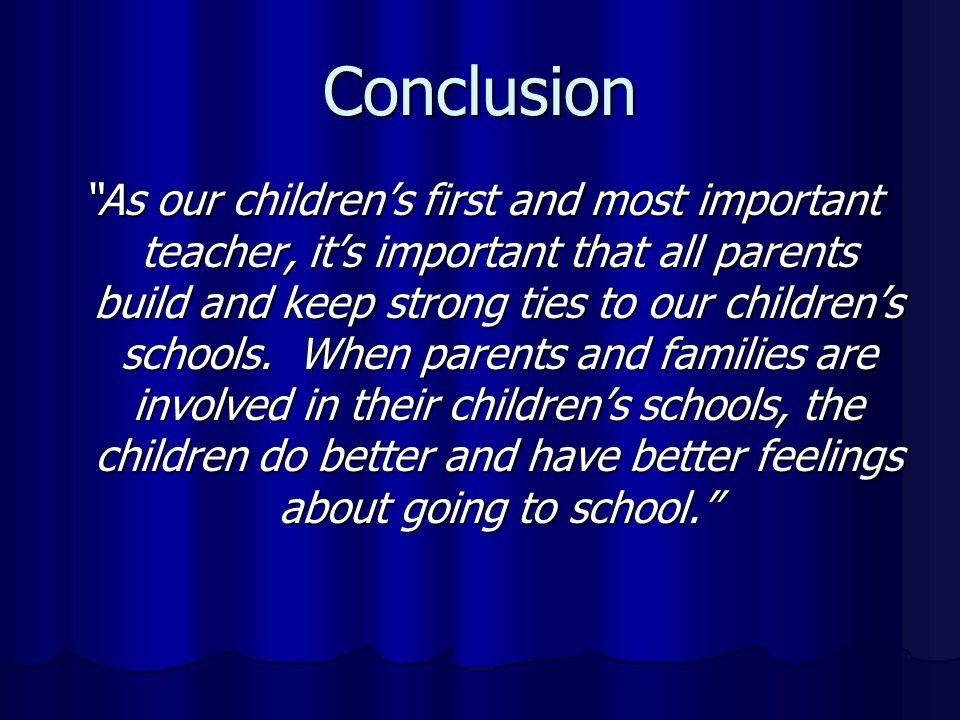 Conclusion As our children's first and most important teacher, it's important that all parents build and keep strong ties to our children's schools.