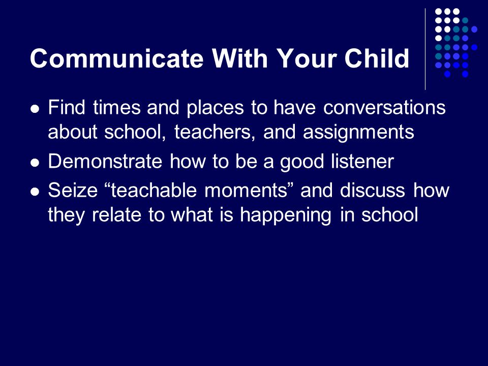 Communicate With Your Child Find times and places to have conversations about school, teachers, and assignments Demonstrate how to be a good listener Seize teachable moments and discuss how they relate to what is happening in school