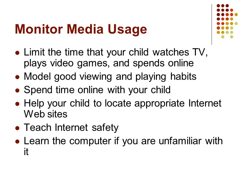 Monitor Media Usage Limit the time that your child watches TV, plays video games, and spends online Model good viewing and playing habits Spend time online with your child Help your child to locate appropriate Internet Web sites Teach Internet safety Learn the computer if you are unfamiliar with it
