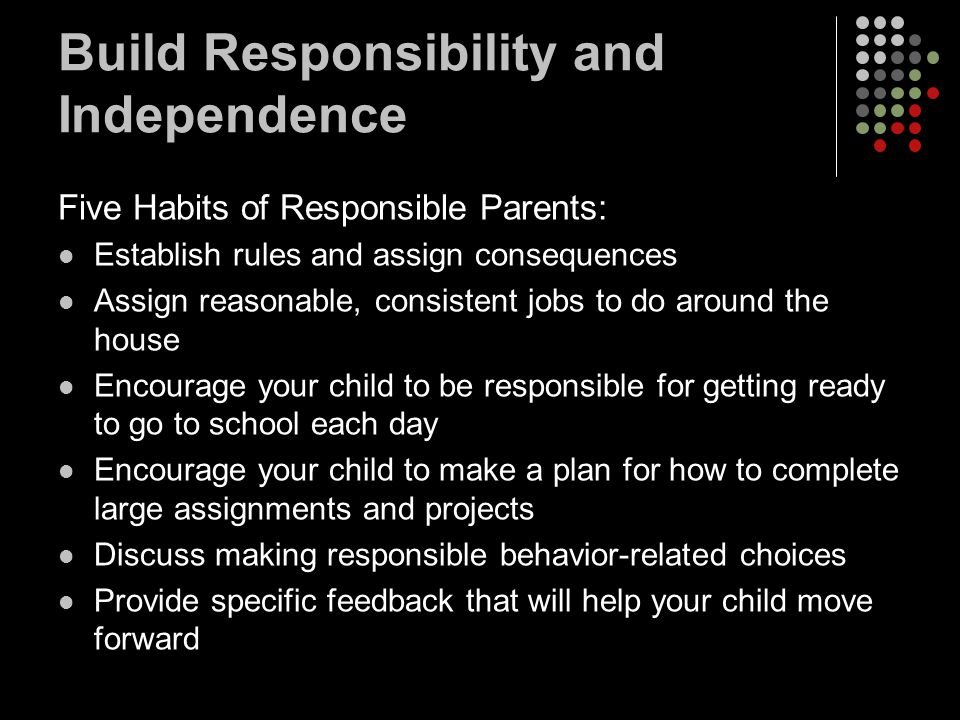 Build Responsibility and Independence Five Habits of Responsible Parents: Establish rules and assign consequences Assign reasonable, consistent jobs to do around the house Encourage your child to be responsible for getting ready to go to school each day Encourage your child to make a plan for how to complete large assignments and projects Discuss making responsible behavior-related choices Provide specific feedback that will help your child move forward