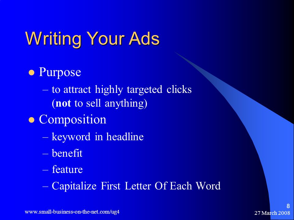 27 March Writing Your Ads Purpose –to attract highly targeted clicks (not to sell anything) Composition –keyword in headline –benefit –feature –Capitalize First Letter Of Each Word