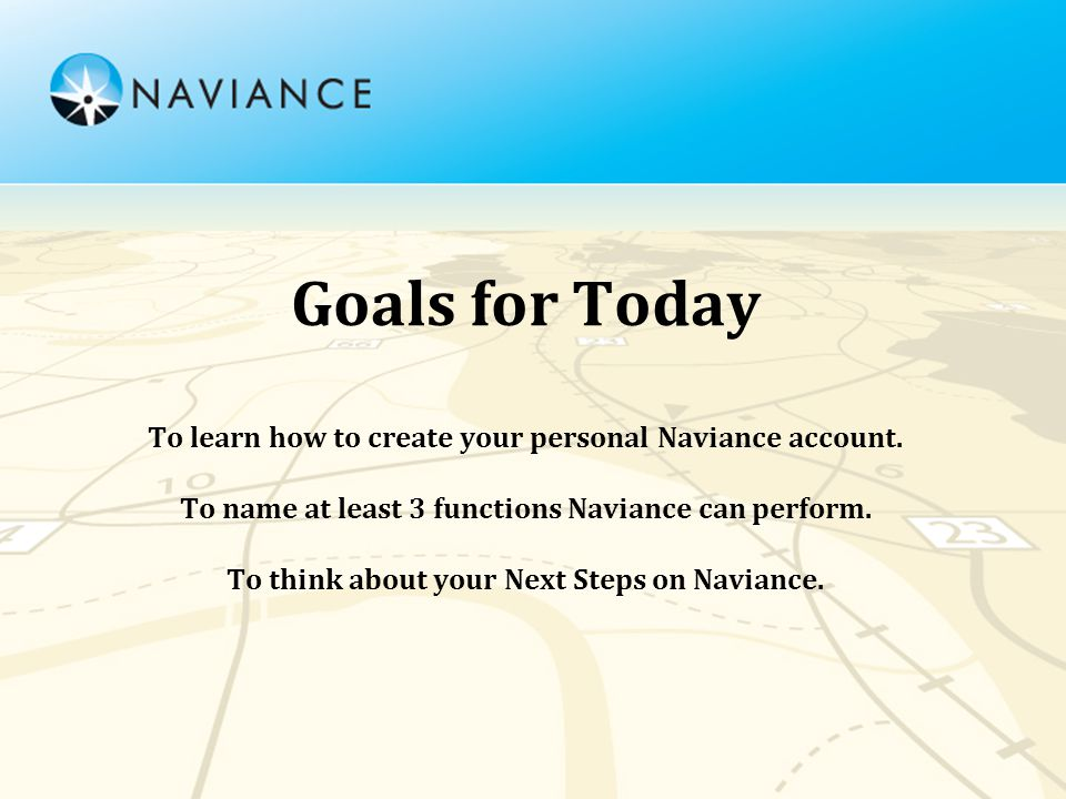 Goals for Today To learn how to create your personal Naviance account.