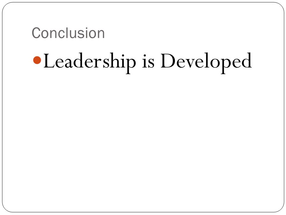 Conclusion Leadership is Developed