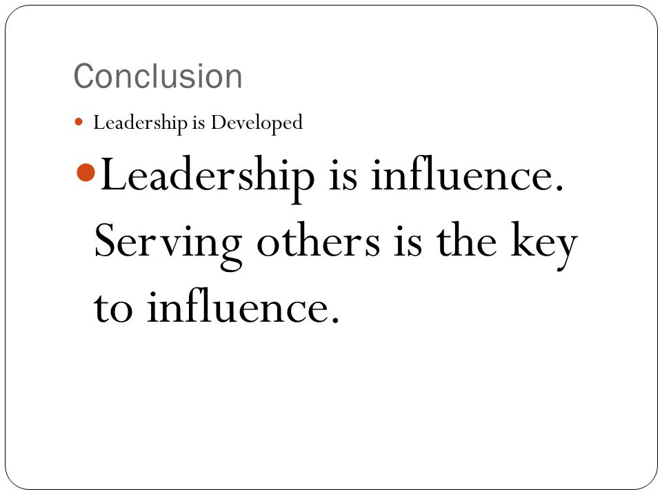Conclusion Leadership is Developed Leadership is influence. Serving others is the key to influence.