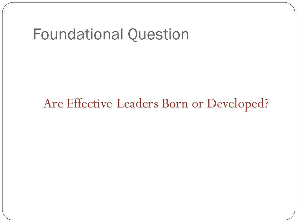 Foundational Question Are Effective Leaders Born or Developed