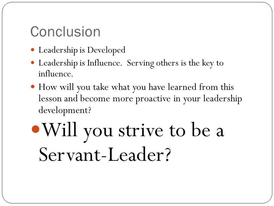 Conclusion Leadership is Developed Leadership is Influence.