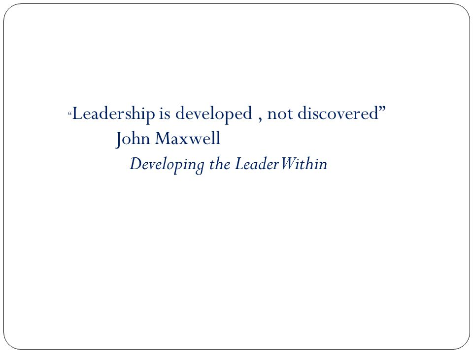 Leadership is developed, not discovered John Maxwell Developing the Leader Within