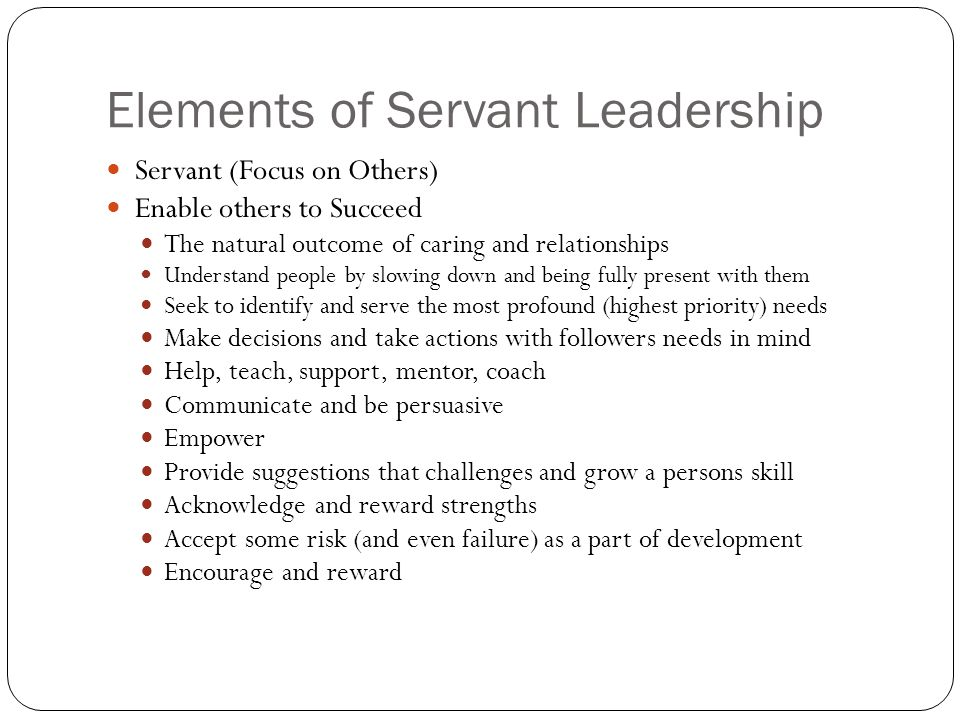 Elements of Servant Leadership Servant (Focus on Others) Enable others to Succeed The natural outcome of caring and relationships Understand people by slowing down and being fully present with them Seek to identify and serve the most profound (highest priority) needs Make decisions and take actions with followers needs in mind Help, teach, support, mentor, coach Communicate and be persuasive Empower Provide suggestions that challenges and grow a persons skill Acknowledge and reward strengths Accept some risk (and even failure) as a part of development Encourage and reward