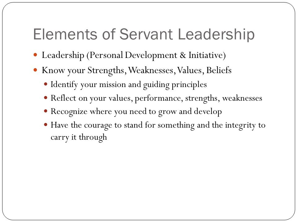 Elements of Servant Leadership Leadership (Personal Development & Initiative) Know your Strengths, Weaknesses, Values, Beliefs Identify your mission and guiding principles Reflect on your values, performance, strengths, weaknesses Recognize where you need to grow and develop Have the courage to stand for something and the integrity to carry it through