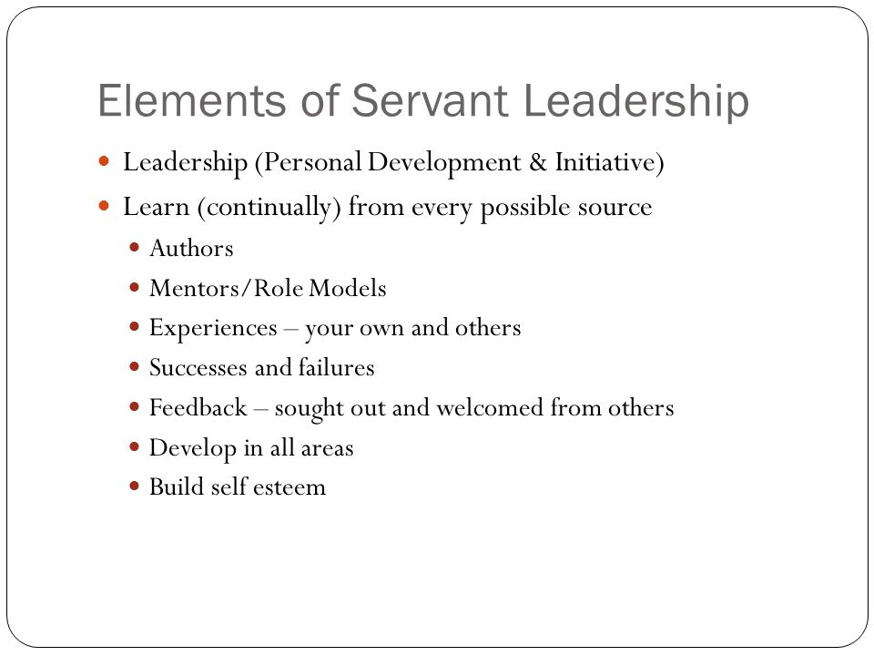Elements of Servant Leadership Leadership (Personal Development & Initiative) Learn (continually) from every possible source Authors Mentors/Role Models Experiences – your own and others Successes and failures Feedback – sought out and welcomed from others Develop in all areas Build self esteem