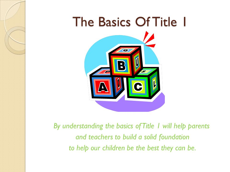 The Basics Of Title 1 By understanding the basics of Title 1 will help parents and teachers to build a solid foundation to help our children be the best they can be.