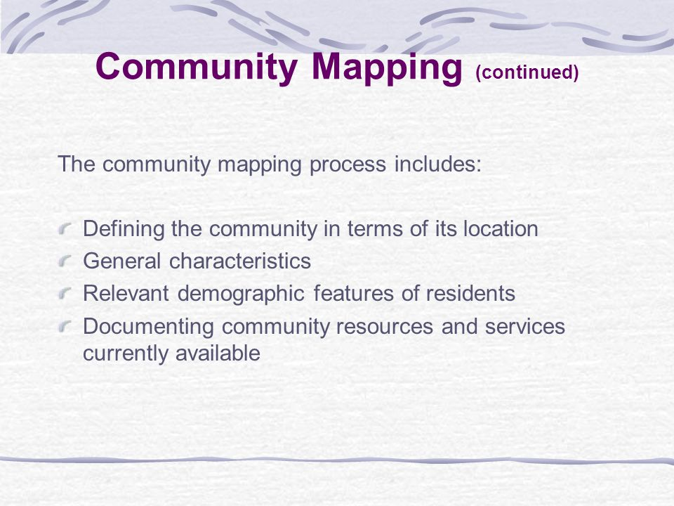 The community mapping process includes: Defining the community in terms of its location General characteristics Relevant demographic features of residents Documenting community resources and services currently available Community Mapping (continued)