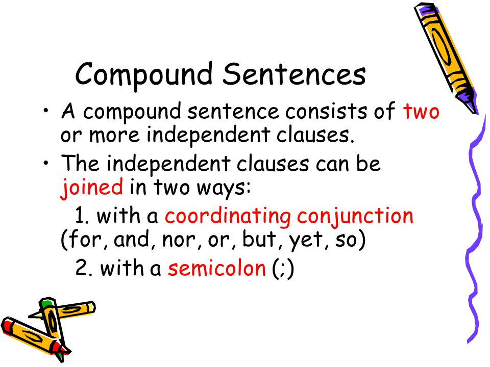Compound Sentences A compound sentence consists of two or more independent clauses.