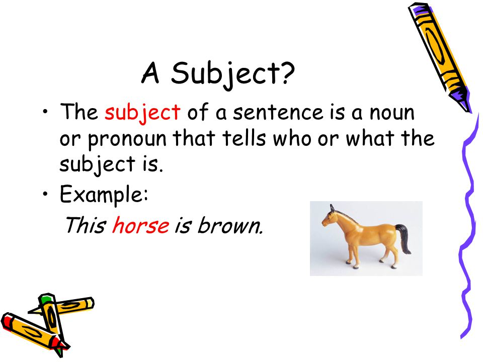 A Subject. The subject of a sentence is a noun or pronoun that tells who or what the subject is.