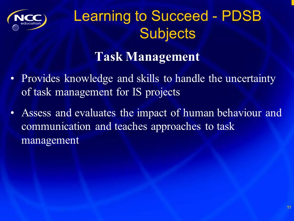 11 Learning to Succeed - PDSB Subjects Task Management Provides knowledge and skills to handle the uncertainty of task management for IS projects Assess and evaluates the impact of human behaviour and communication and teaches approaches to task management