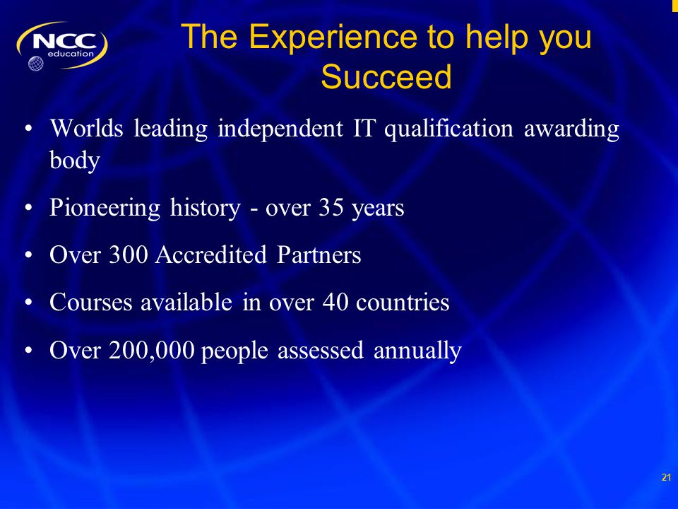 21 The Experience to help you Succeed Worlds leading independent IT qualification awarding body Pioneering history - over 35 years Over 300 Accredited Partners Courses available in over 40 countries Over 200,000 people assessed annually