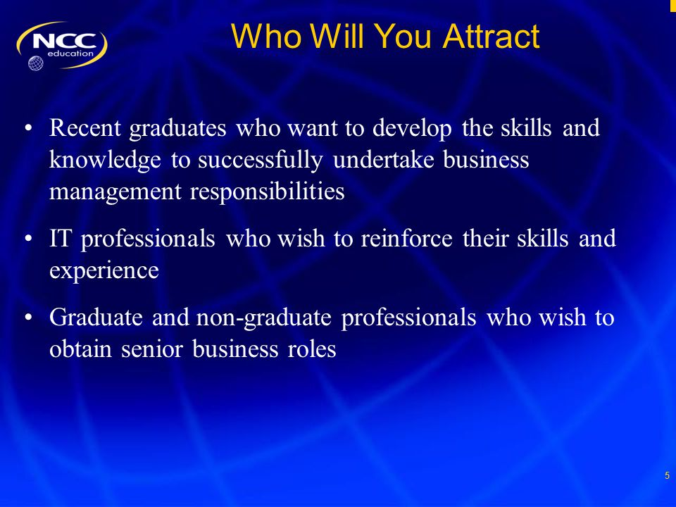 5 Who Will You Attract Recent graduates who want to develop the skills and knowledge to successfully undertake business management responsibilities IT professionals who wish to reinforce their skills and experience Graduate and non-graduate professionals who wish to obtain senior business roles