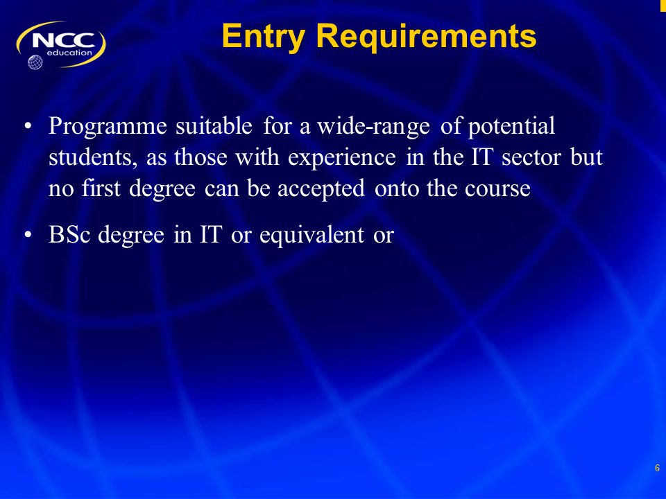 6 Entry Requirements Programme suitable for a wide-range of potential students, as those with experience in the IT sector but no first degree can be accepted onto the course BSc degree in IT or equivalent or