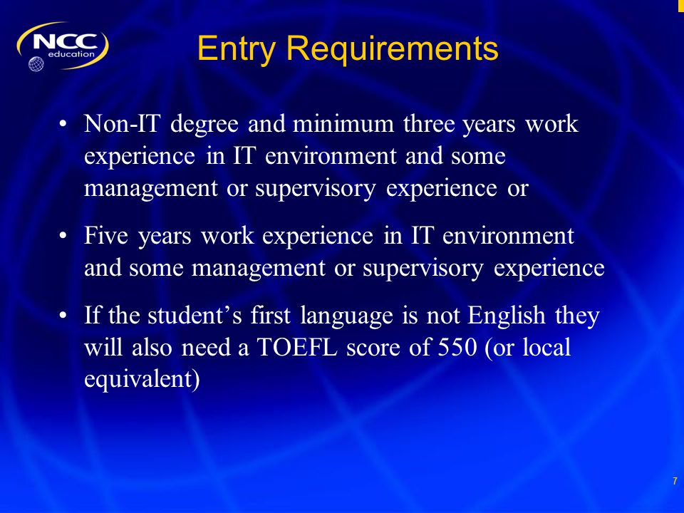 7 Entry Requirements Non-IT degree and minimum three years work experience in IT environment and some management or supervisory experience or Five years work experience in IT environment and some management or supervisory experience If the student's first language is not English they will also need a TOEFL score of 550 (or local equivalent)