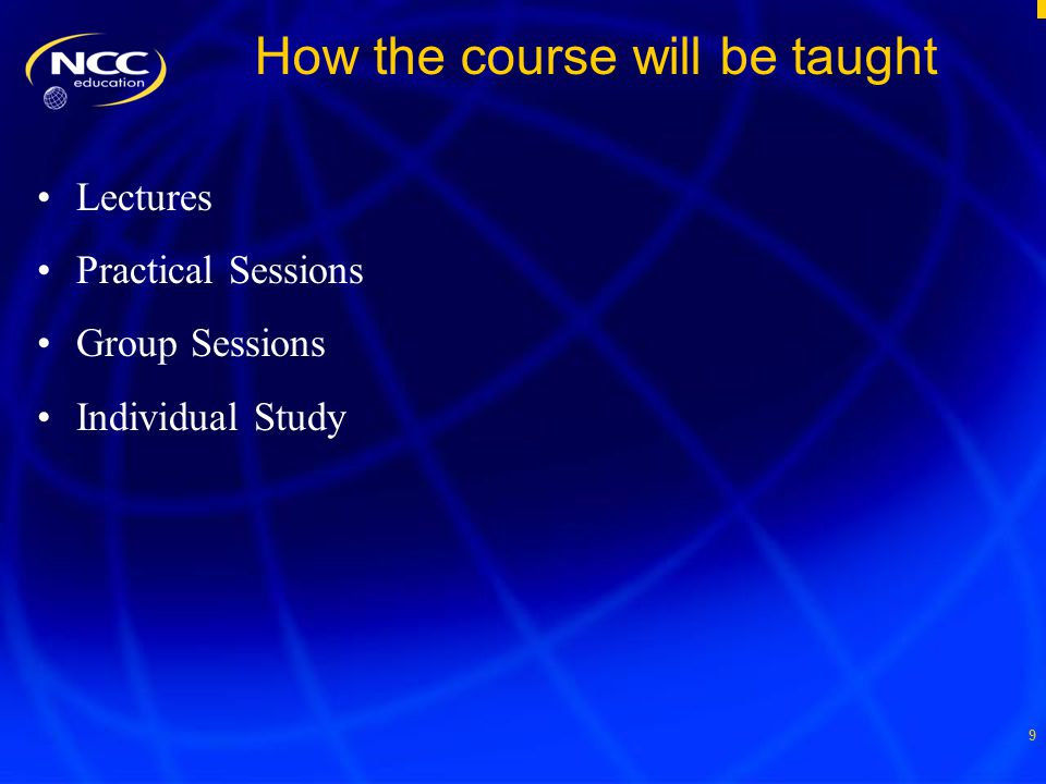 9 How the course will be taught Lectures Practical Sessions Group Sessions Individual Study