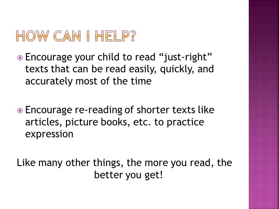  Encourage your child to read just-right texts that can be read easily, quickly, and accurately most of the time  Encourage re-reading of shorter texts like articles, picture books, etc.