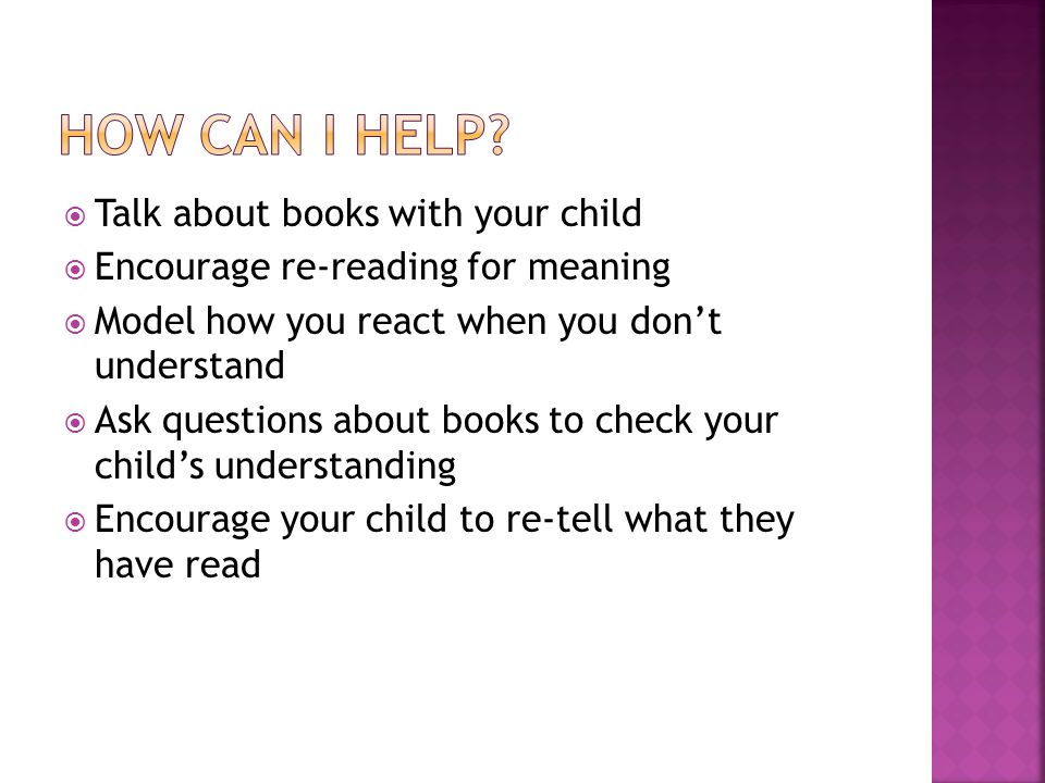  Talk about books with your child  Encourage re-reading for meaning  Model how you react when you don't understand  Ask questions about books to check your child's understanding  Encourage your child to re-tell what they have read