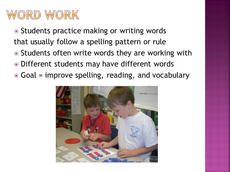  Students practice making or writing words that usually follow a spelling pattern or rule  Students often write words they are working with  Different students may have different words  Goal = improve spelling, reading, and vocabulary
