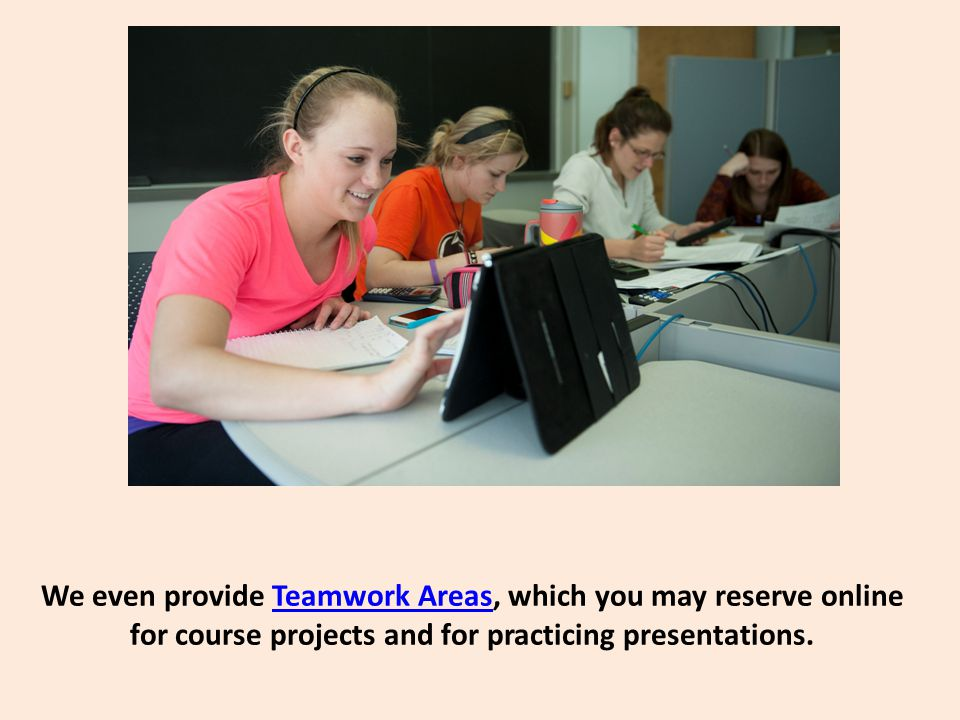 We even provide Teamwork Areas, which you may reserve online for course projects and for practicing presentations.Teamwork Areas