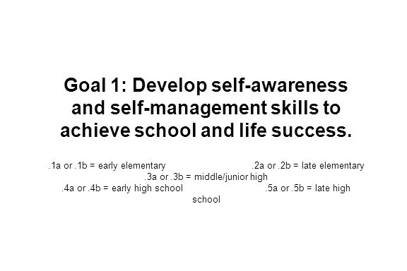 Goal 1: Develop self-awareness and self-management skills to achieve school and life success..1a or.1b = early elementary.2a or.2b = late elementary.3a or.3b = middle/junior high.4a or.4b = early high school.5a or.5b = late high school
