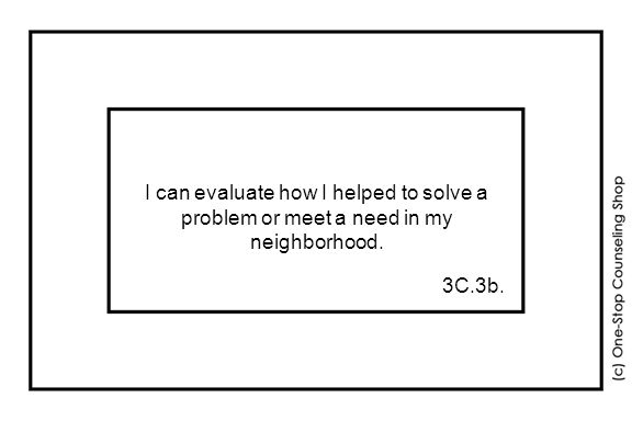 I can evaluate how I helped to solve a problem or meet a need in my neighborhood. 3C.3b.