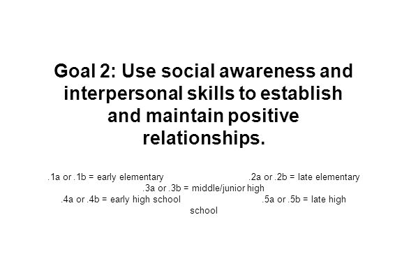 Goal 2: Use social awareness and interpersonal skills to establish and maintain positive relationships..1a or.1b = early elementary.2a or.2b = late elementary.3a or.3b = middle/junior high.4a or.4b = early high school.5a or.5b = late high school