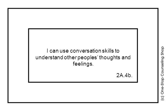 I can use conversation skills to understand other peoples' thoughts and feelings. 2A.4b.