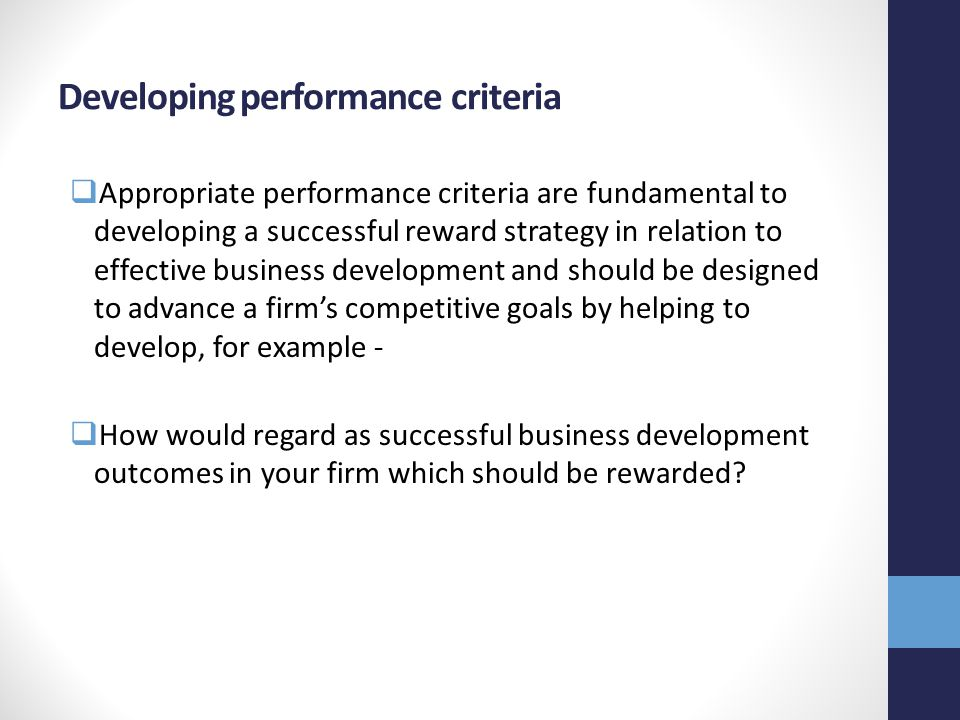 Developing performance criteria  Appropriate performance criteria are fundamental to developing a successful reward strategy in relation to effective business development and should be designed to advance a firm's competitive goals by helping to develop, for example -  How would regard as successful business development outcomes in your firm which should be rewarded
