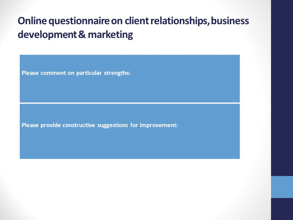 Online questionnaire on client relationships, business development & marketing Please comment on particular strengths: Please provide constructive suggestions for improvement: