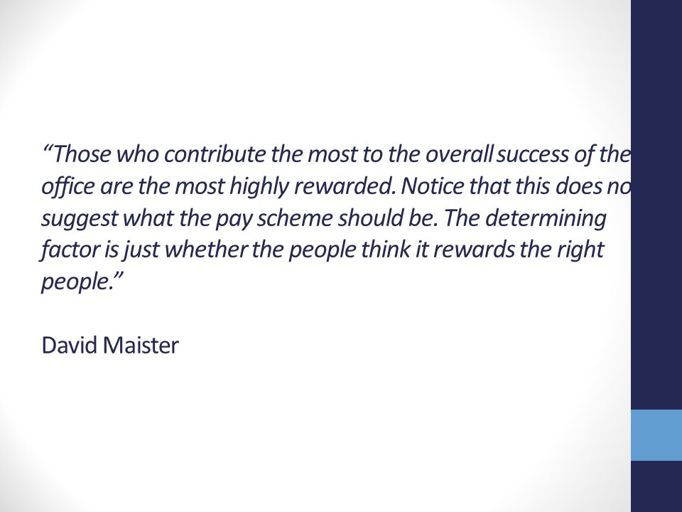 Those who contribute the most to the overall success of the office are the most highly rewarded.