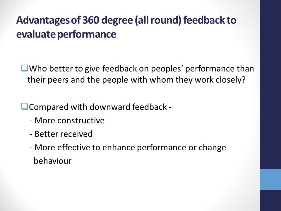Advantages of 360 degree (all round) feedback to evaluate performance  Who better to give feedback on peoples' performance than their peers and the people with whom they work closely.