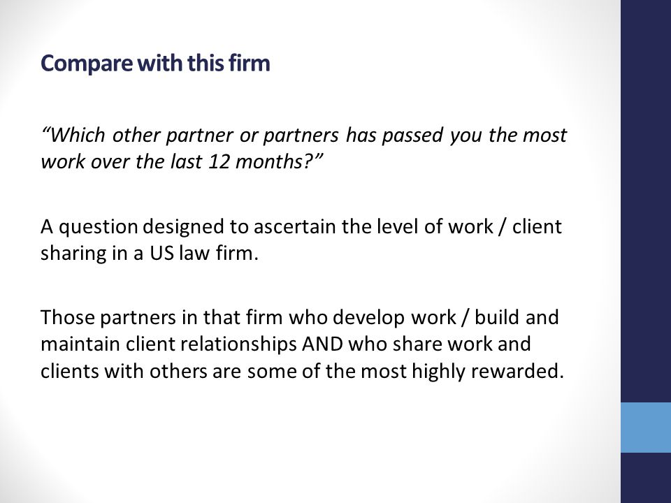 Compare with this firm Which other partner or partners has passed you the most work over the last 12 months A question designed to ascertain the level of work / client sharing in a US law firm.