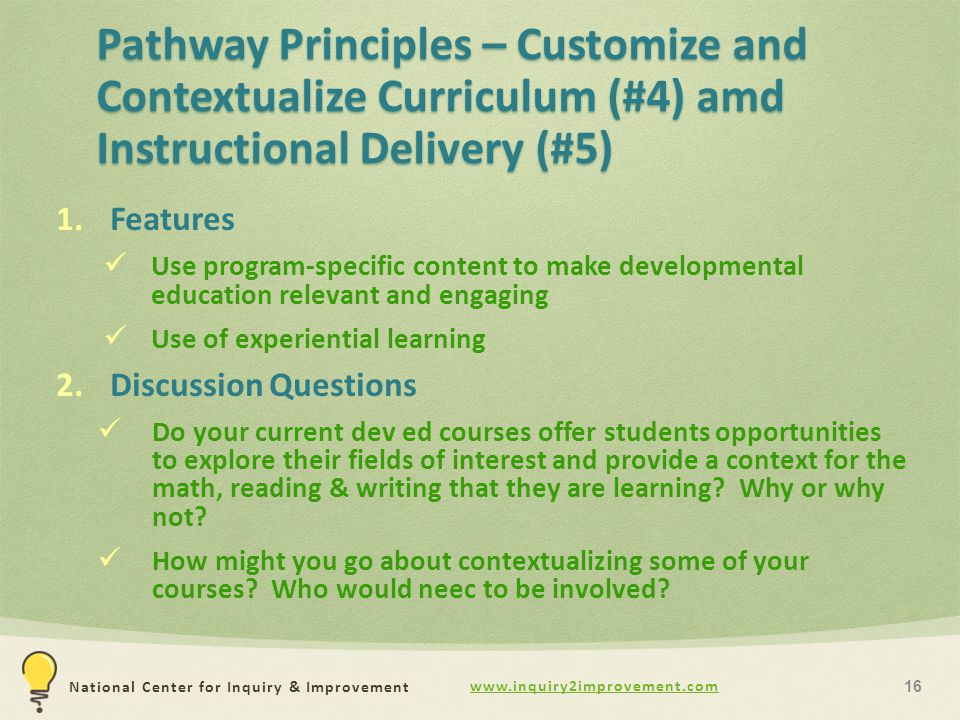 National Center for Inquiry & Improvement Pathway Principles – Customize and Contextualize Curriculum (#4) amd Instructional Delivery (#5) 1.Features Use program-specific content to make developmental education relevant and engaging Use of experiential learning 2.Discussion Questions Do your current dev ed courses offer students opportunities to explore their fields of interest and provide a context for the math, reading & writing that they are learning.