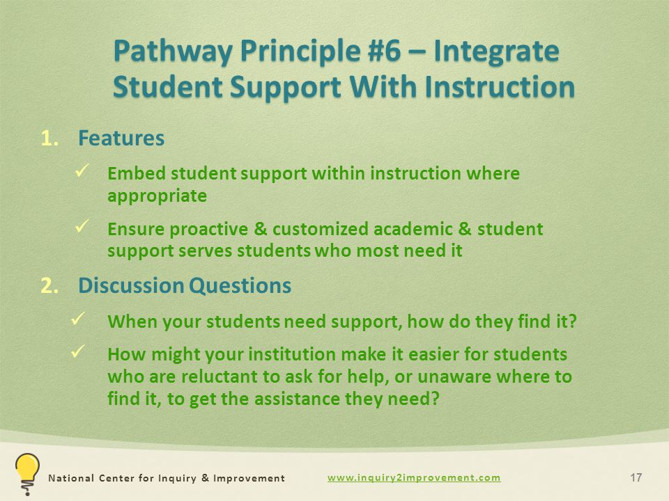 National Center for Inquiry & Improvement Pathway Principle #6 – Integrate Student Support With Instruction 1.Features Embed student support within instruction where appropriate Ensure proactive & customized academic & student support serves students who most need it 2.Discussion Questions When your students need support, how do they find it.