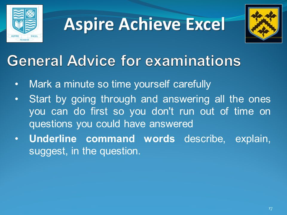 Aspire Achieve Excel 17 Mark a minute so time yourself carefully Start by going through and answering all the ones you can do first so you don t run out of time on questions you could have answered Underline command words describe, explain, suggest, in the question.