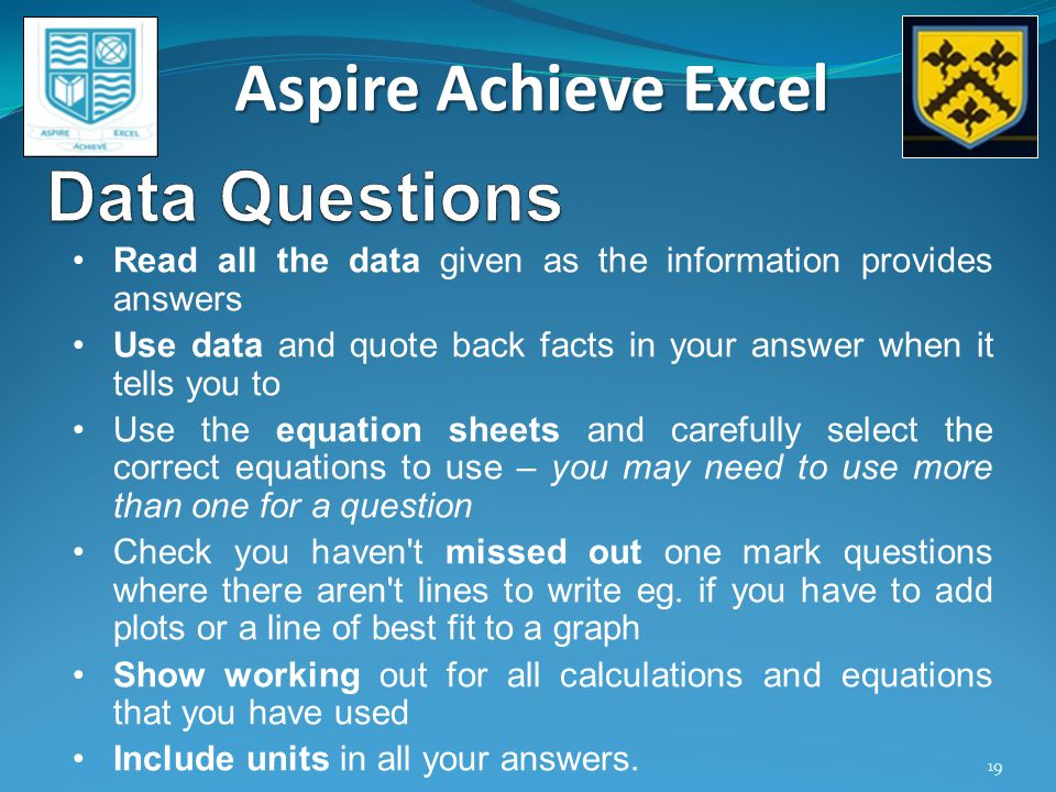 Aspire Achieve Excel 19 Read all the data given as the information provides answers Use data and quote back facts in your answer when it tells you to Use the equation sheets and carefully select the correct equations to use – you may need to use more than one for a question Check you haven t missed out one mark questions where there aren t lines to write eg.