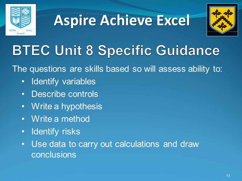 Aspire Achieve Excel 23 The questions are skills based so will assess ability to: Identify variables Describe controls Write a hypothesis Write a method Identify risks Use data to carry out calculations and draw conclusions